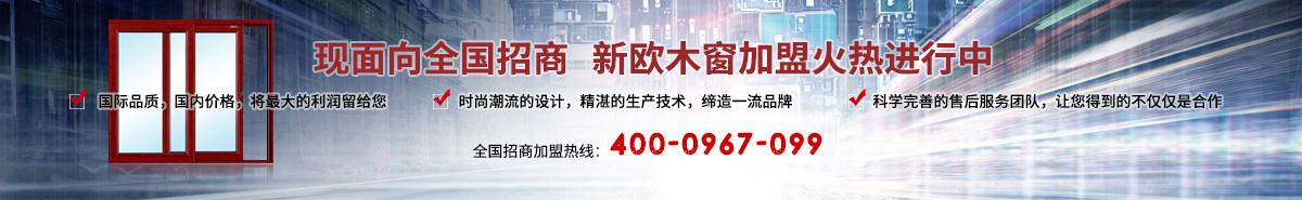 现面向全国招商 新欧木窗加盟火热进行中 全国招商加盟热线:400-0967-099